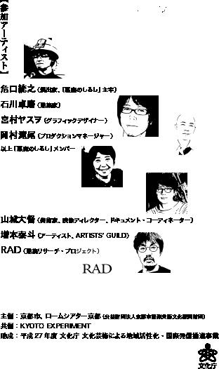 参加アーティスト 危口統之(演出家、「悪魔のしるし」主宰)、石川卓磨(建築家)、宮村ヤスヲ(グラフィックデザイナー)、岡村滝尾(プロダクションマネージャー)(以上、「悪魔のしるし」メンバー)、山城大督(美術家、映像ディレクター、ドキュメント・コーディネーター)、RAD(建築リサーチ・プロジェクト)、増本泰斗(アーティスト、ARTISTS' GUILD)