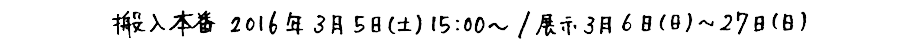 公演日時 搬入本番2016年3月5日(土)15:00〜<上演時間約1〜2時間(予定)>/展示3月6日(日)〜27日(日)
